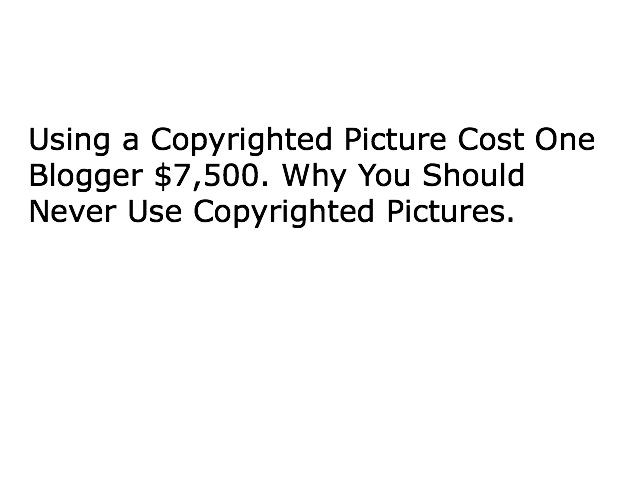 Using a Copyrighted Picture Cost One Blogger $7500. Why You Should Never Use Copyrighted Pictures